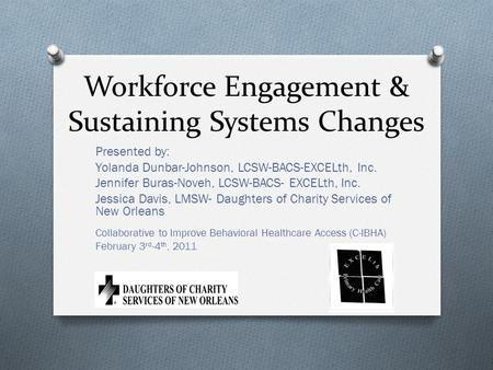 Workforce Engagement & Sustaining Systems Changes Presented by: Yolanda Dunbar-Johnson, LCSW-BACS-EXCELth, Inc. Jennifer Buras-Noveh, LCSW-BACS- EXCELth,