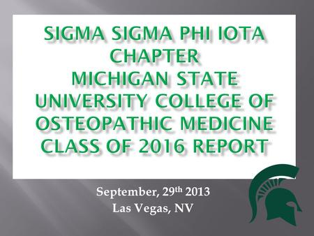 September, 29 th 2013 Las Vegas, NV. What is Sigma Sigma Phi? Osteopathic honor society Service fraternity ∑∑Φ Our goals are to further the science of.