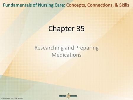 Fundamentals of Nursing Care: Concepts, Connections, & Skills Copyright © 2011 F.A. Davis Company Chapter 35 Researching and Preparing Medications.