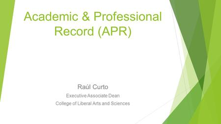 Academic & Professional Record (APR) Raúl Curto Executive Associate Dean College of Liberal Arts and Sciences.