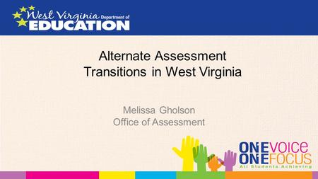 Alternate Assessment Transitions in West Virginia Melissa Gholson Office of Assessment.