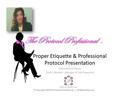 The Protocol Professional LLC Proper <strong>Etiquette</strong> & Professional Protocol <strong>Presentation</strong> Informational Demo Erma I. Bennett - Manager & Sole Proprietor © Copyright.