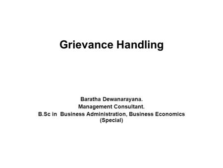 Grievance Handling Baratha Dewanarayana. Management Consultant. B.Sc in Business Administration, Business Economics (Special)