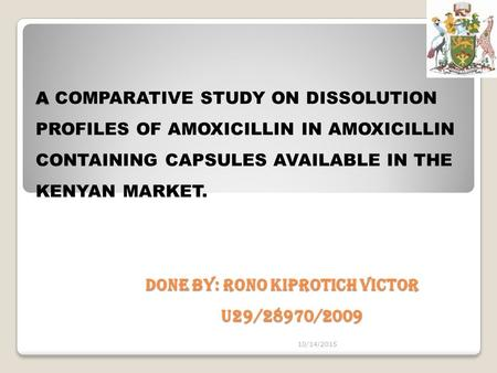 A DONE BY: RONO KIPROTICH VICTOR U29/28970/2009 A COMPARATIVE STUDY ON DISSOLUTION PROFILES OF AMOXICILLIN IN AMOXICILLIN CONTAINING CAPSULES AVAILABLE.