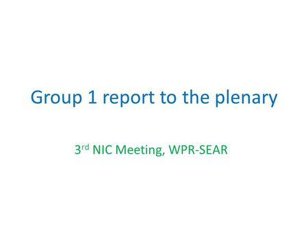 Group 1 report to the plenary 3 rd NIC Meeting, WPR-SEAR.