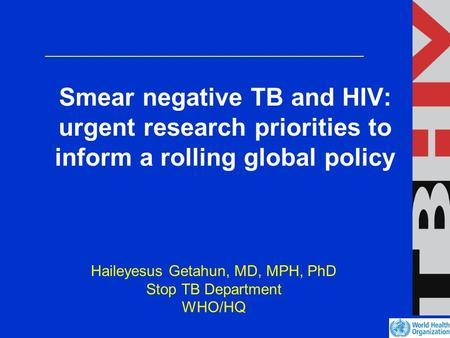 Smear negative TB and HIV: urgent research priorities to inform a rolling global policy Haileyesus Getahun, MD, MPH, PhD Stop TB Department WHO/HQ.