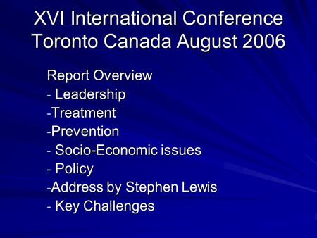 XVI International Conference Toronto Canada August 2006 Report Overview - Leadership - Treatment - Prevention - Socio-Economic issues - Policy - Address.