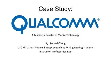 Case Study: A Leading Innovator of Mobile Technology By: Samuel Cheng USC MCL Short Course: Entrepreneurships for Engineering Students Instructor: Professor.