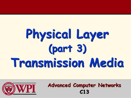 Physical Layer (part 3) Transmission Media Advanced Computer Networks C13.