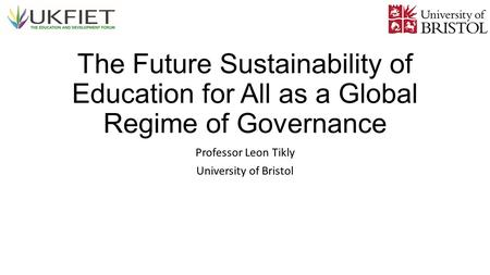 The Future Sustainability of Education for All as a Global Regime of Governance Professor Leon Tikly University of Bristol.