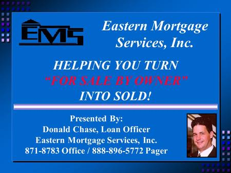 "Eastern Mortgage Services, Inc. HELPING YOU TURN ""FOR SALE BY OWNER"" INTO SOLD! Presented By: Donald Chase, Loan Officer Eastern Mortgage Services, Inc."
