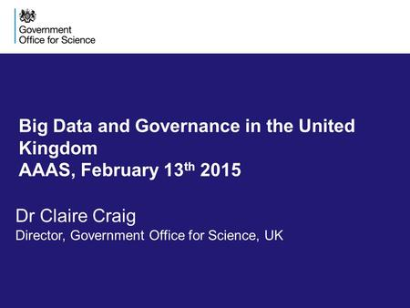Big Data and Governance in the United Kingdom AAAS, February 13 th 2015 Dr Claire Craig Director, Government Office for Science, UK.