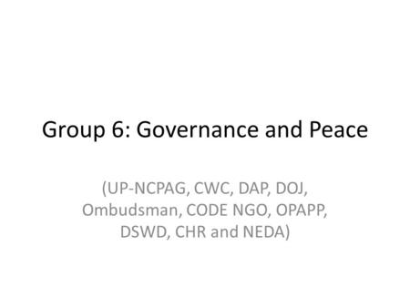 Group 6: Governance and Peace (UP-NCPAG, CWC, DAP, DOJ, Ombudsman, CODE NGO, OPAPP, DSWD, CHR and NEDA)