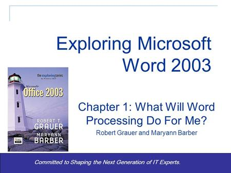 Exploring Word 2003 - Grauer and Barber1 Committed to Shaping the Next Generation of IT Experts. Chapter 1: What Will Word Processing Do For Me? Robert.