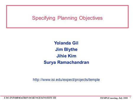 1 USC INFORMATION SCIENCES INSTITUTE TEMPLE meeting, July 2000 Specifying Planning Objectives Yolanda Gil Jim Blythe Jihie Kim Surya Ramachandran
