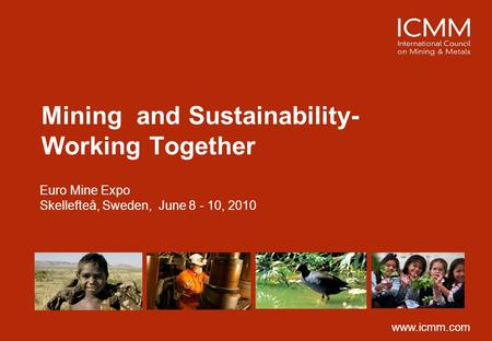 Mining and Sustainability- Working Together Euro Mine Expo Skellefteå, Sweden, June 8 - 10, 2010 www.icmm.com.