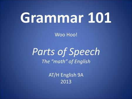 "Grammar 101 Woo Hoo! Parts of Speech The ""math"" of English AT/H English 9A 2013."