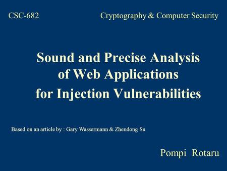 CSC-682 Cryptography & Computer Security Sound and Precise Analysis of Web Applications for Injection Vulnerabilities Pompi Rotaru Based on an article.