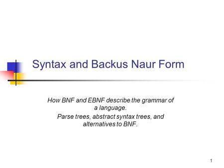 1 Syntax and Backus Naur Form How BNF and EBNF describe the grammar of a language. Parse trees, abstract syntax trees, and alternatives to BNF.