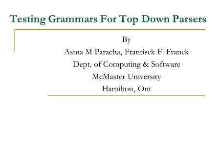 Testing Grammars For Top Down Parsers By Asma M Paracha, Frantisek F. Franek Dept. of Computing & Software McMaster University Hamilton, Ont.
