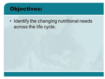 Objectives: Identify the changing nutritional needs across the life cycle.