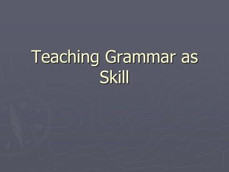 Teaching Grammar as Skill. Understanding Teaching Grammar as a Skill ► 1. Noticing as a Skill ► 2. Teaching grammar as grammaticization ► 3. Reflection.