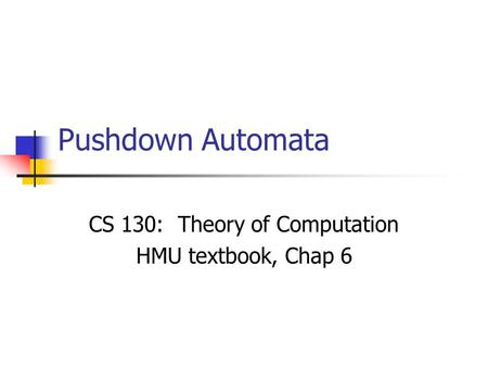 Pushdown Automata CS 130: Theory of Computation HMU textbook, Chap 6.