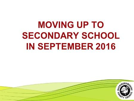 MOVING UP TO SECONDARY SCHOOL IN SEPTEMBER 2016. 1. THE SELECTION PROCESS 2. THE ALLOCATION PROCESS More information at www.buckscc.gov.uk/admissions.
