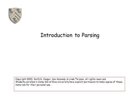 Introduction to Parsing Copyright 2003, Keith D. Cooper, Ken Kennedy & Linda Torczon, all rights reserved. Students enrolled in Comp 412 at Rice University.