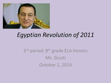 Egyptian Revolution of 2011 3 rd period: 8 th grade ELA Honors Ms. Giusti October 1, 2014.