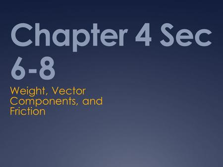 Chapter 4 Sec 6-8 Weight, Vector Components, and Friction.