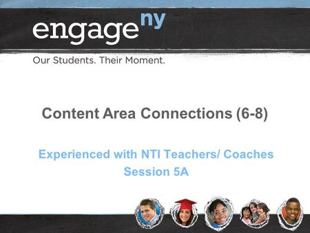 Content Area Connections (6-8) Experienced with NTI Teachers/ Coaches Session 5A.