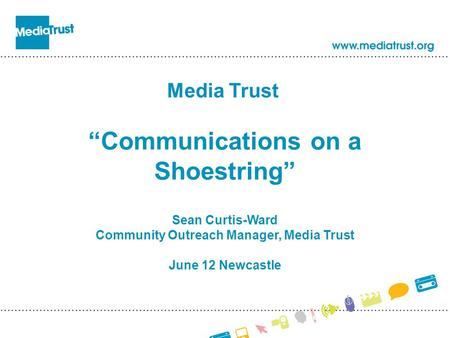 "Media Trust ""Communications on a Shoestring"" Sean Curtis-Ward Community Outreach Manager, Media Trust June 12 Newcastle."
