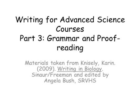 Writing for Advanced Science Courses Part 3: Grammar and Proof- reading Materials taken from Knisely, Karin. (2009). Writing in Biology. Sinaur/Freeman.