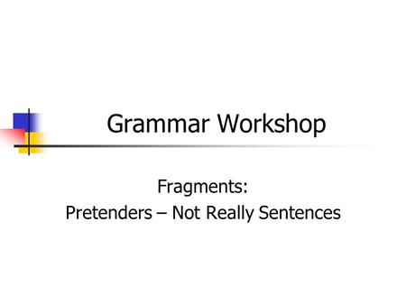Grammar Workshop Fragments: Pretenders – Not Really Sentences.
