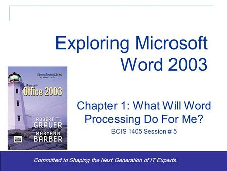 1 Committed to Shaping the Next Generation of IT Experts. Chapter 1: What Will Word Processing Do For Me? BCIS 1405 Session # 5 Exploring Microsoft Word.