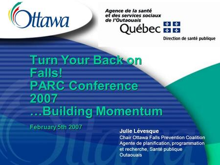 Turn Your Back on Falls! PARC Conference 2007 …Building Momentum February 5th 2007 Julie Lévesque Chair Ottawa Falls Prevention Coalition Agente de planification,
