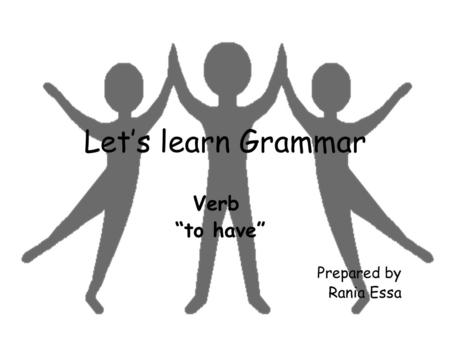 "Let's learn Grammar Verb ""to have"" Prepared by Rania Essa."