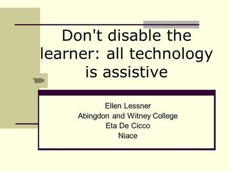 Don't disable the learner: all technology is assistive Ellen Lessner Abingdon and Witney College Eta De Cicco Niace.