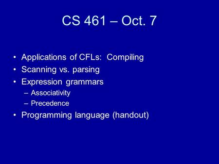 CS 461 – Oct. 7 Applications of CFLs: Compiling Scanning vs. parsing Expression grammars –Associativity –Precedence Programming language (handout)