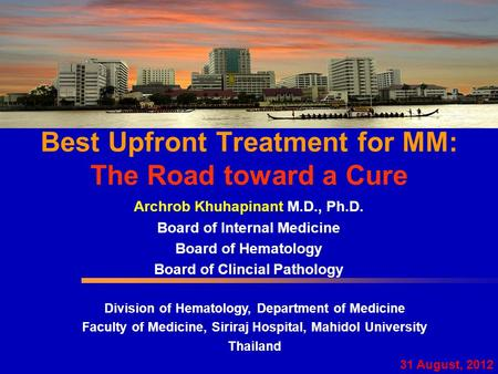 Best Upfront Treatment for MM: The Road toward a Cure Archrob Khuhapinant M.D., Ph.D. Board of Internal Medicine Board of Hematology Board of Clincial.