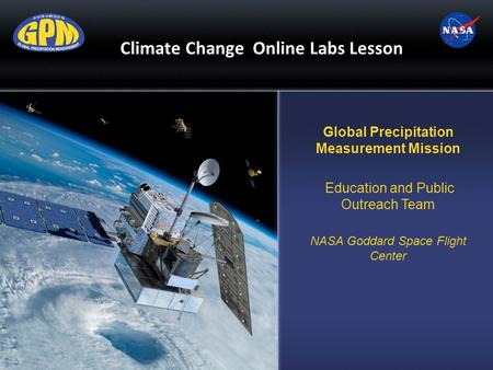 Climate Change Online Labs Lesson Global Precipitation Measurement Mission Education and Public Outreach Team NASA Goddard Space Flight Center.
