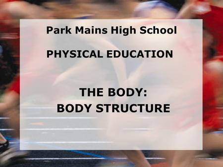 THE BODY: BODY STRUCTURE Park Mains High School PHYSICAL EDUCATION.
