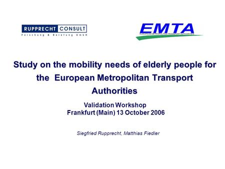Study on the mobility needs of elderly people for the European Metropolitan Transport Authorities Validation Workshop Frankfurt (Main) 13 October 2006.