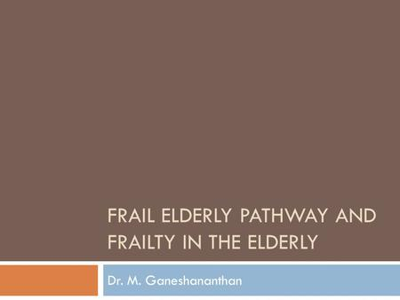 FRAIL ELDERLY PATHWAY AND FRAILTY IN THE ELDERLY Dr. M. Ganeshananthan.