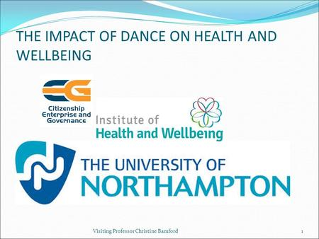 THE IMPACT OF DANCE ON HEALTH AND WELLBEING Visiting Professor Christine Bamford1.