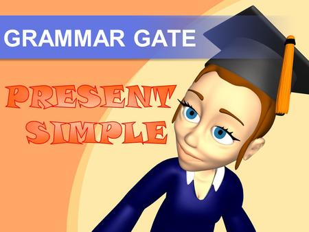 GRAMMAR GATE. USES Use the Simple Present to talk about: Public schedules Long-term situations and routine activities 1 Obvious facts 2 3.