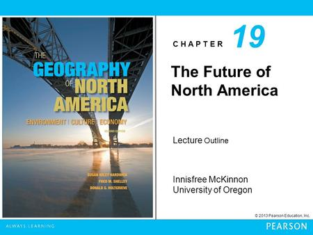 C H A P T E R Innisfree McKinnon University of Oregon © 2013 Pearson Education, Inc. Lecture Outline The Future of North America 19.