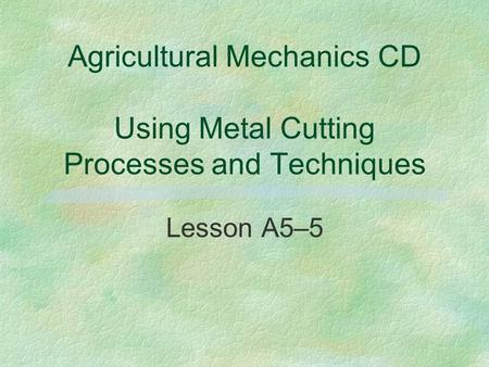 Agricultural Mechanics CD Using Metal Cutting Processes and Techniques Lesson A5–5.