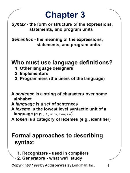 Copyright © 1998 by Addison Wesley Longman, Inc. 1 Chapter 3 Syntax - the form or structure of the expressions, statements, and program units Semantics.
